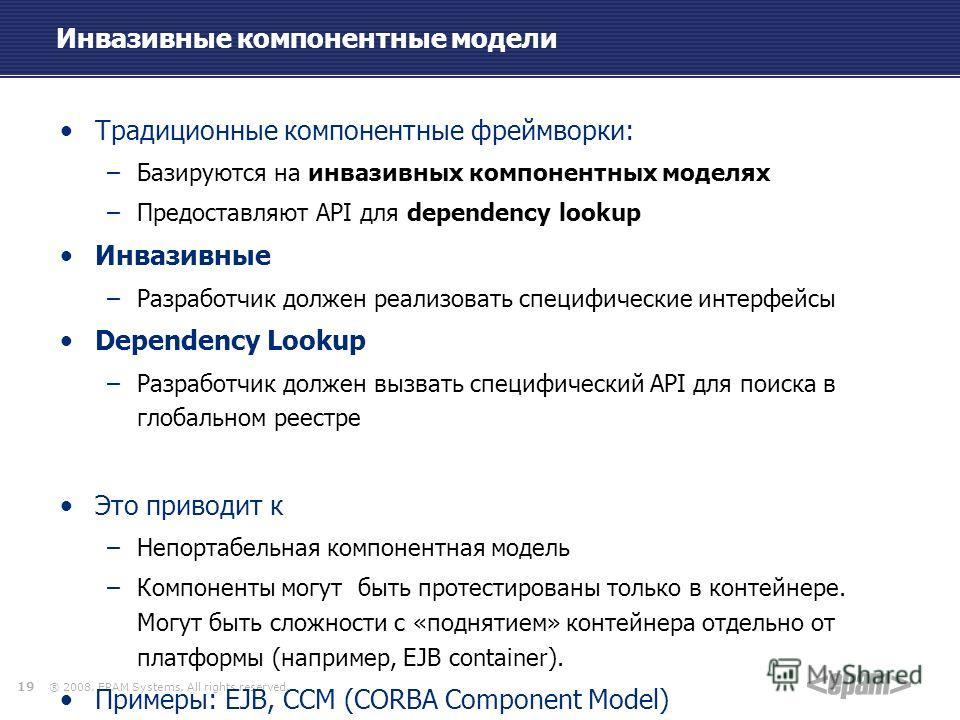 ® 2008. EPAM Systems. All rights reserved. Инвазивные компонентные модели Традиционные компонентные фреймворки: –Базируются на инвазивных компонентных моделях –Предоставляют API для dependency lookup Инвазивные –Разработчик должен реализовать специфи