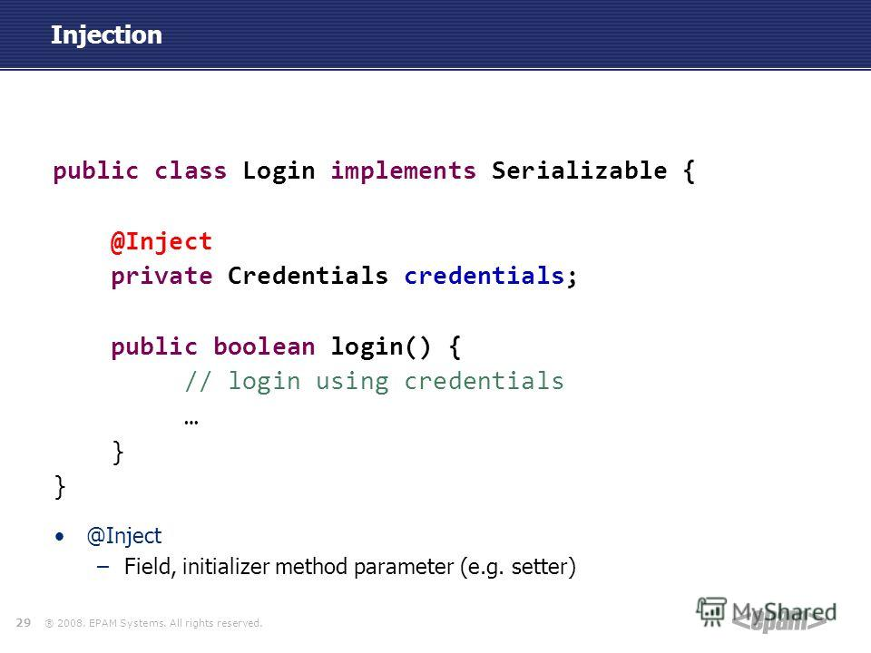 ® 2008. EPAM Systems. All rights reserved. Injection public class Login implements Serializable { @Inject private Credentials credentials; public boolean login() { // login using credentials … } 29 @Inject –Field, initializer method parameter (e.g. s