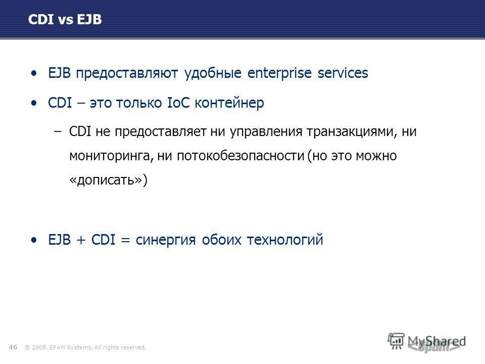 ® 2008. EPAM Systems. All rights reserved. CDI vs EJB EJB предоставляют удобные enterprise services CDI – это только IoC контейнер –CDI не предоставляет ни управления транзакциями, ни мониторинга, ни потокобезопасности (но это можно «дописать») EJB +