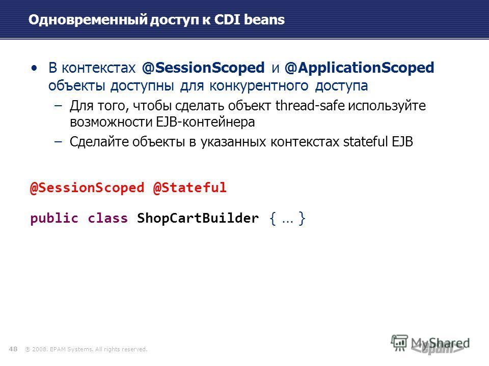 ® 2008. EPAM Systems. All rights reserved. Одновременный доступ к CDI beans В контекстах @SessionScoped и @ApplicationScoped объекты доступны для конкурентного доступа –Для того, чтобы сделать объект thread-safe используйте возможности EJB-контейнера