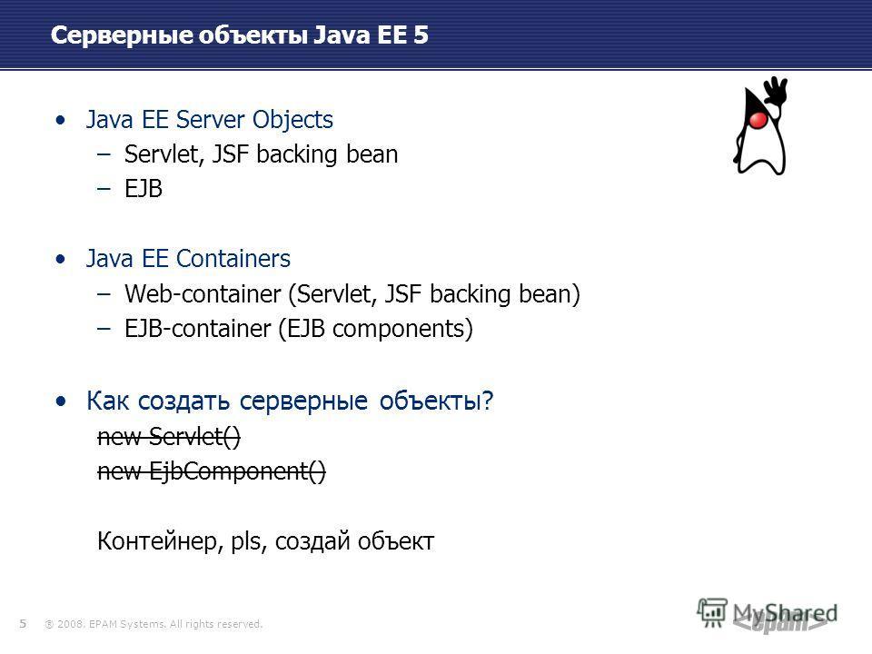 ® 2008. EPAM Systems. All rights reserved. Серверные объекты Java EE 5 Java EE Server Objects –Servlet, JSF backing bean –EJB Java EE Containers –Web-container (Servlet, JSF backing bean) –EJB-container (EJB components) Как создать серверные объекты?