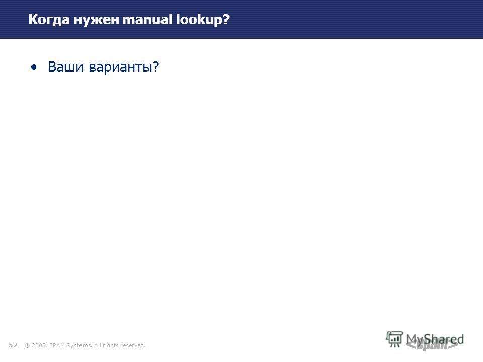 ® 2008. EPAM Systems. All rights reserved. Когда нужен manual lookup? Ваши варианты? 52