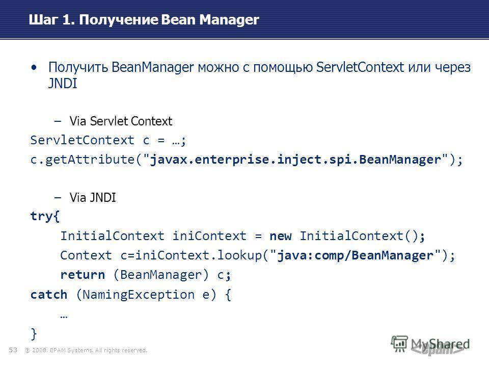 ® 2008. EPAM Systems. All rights reserved. Шаг 1. Получение Bean Manager Получить BeanManager можно с помощью ServletContext или через JNDI –Via Servlet Context ServletContext c = …; c.getAttribute(
