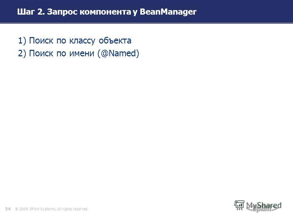 ® 2008. EPAM Systems. All rights reserved. Шаг 2. Запрос компонента у BeanManager 1) Поиск по классу объекта 2) Поиск по имени (@Named) 54
