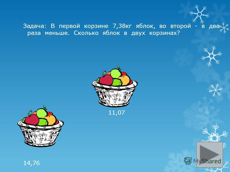 Задача: В первой корзине 7,38кг яблок, во второй - в два раза меньше. Сколько яблок в двух корзинах? 1111 11,07 14,76