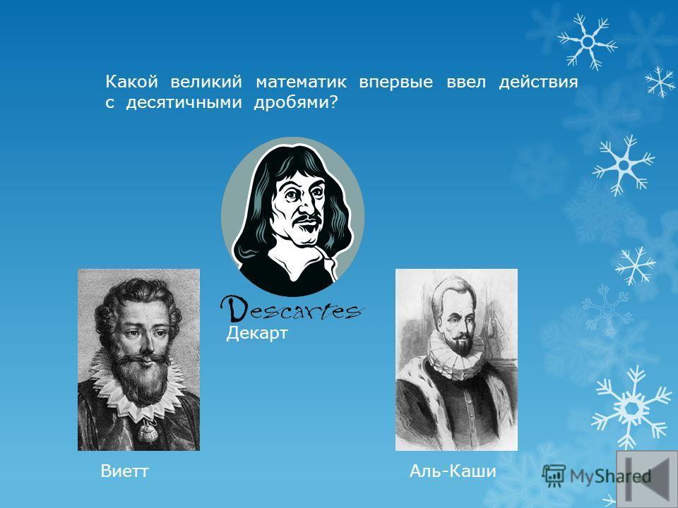 Какой великий математик впервые ввел действия с десятичными дробями? Декарт Аль-КашиВиетт