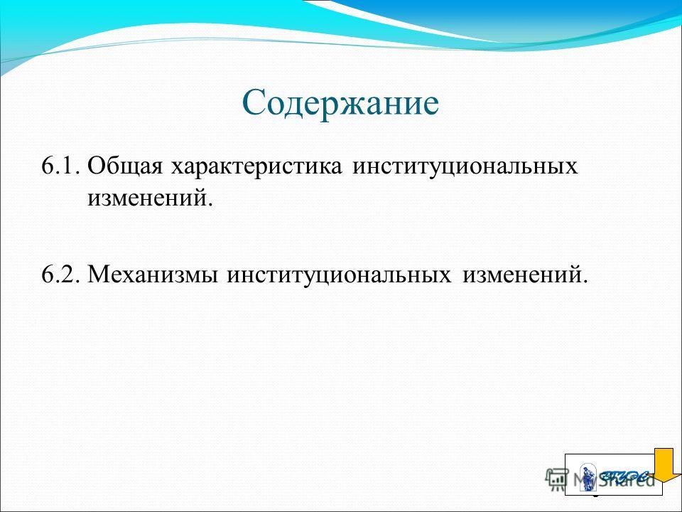 3 Содержание 6.1. Общая характеристика институциональных изменений. 6.2. Механизмы институциональных изменений.