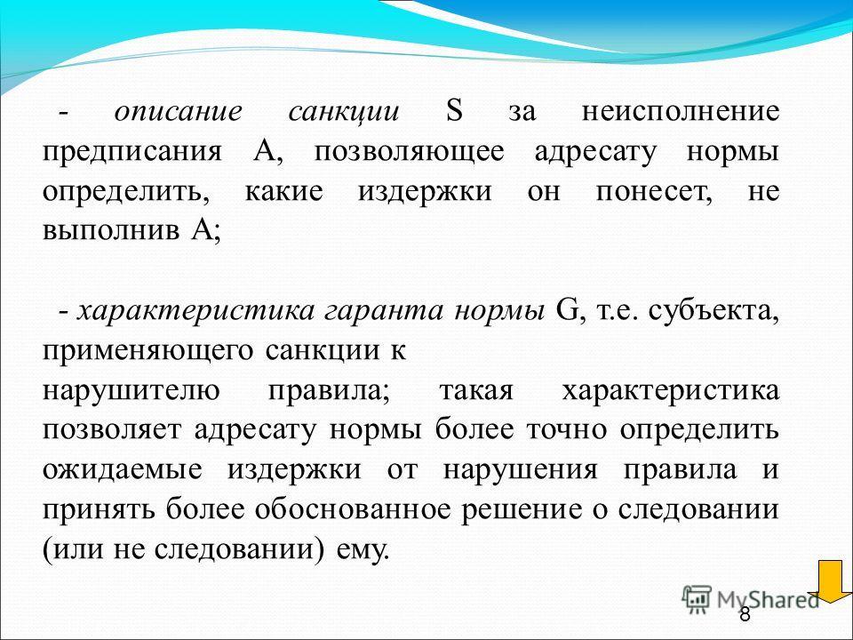 8 - описание санкции S за неисполнение предписания А, позволяющее адресату нормы определить, какие издержки он понесет, не выполнив А; - характеристика гаранта нормы G, т.е. субъекта, применяющего санкции к нарушителю правила; такая характеристика по