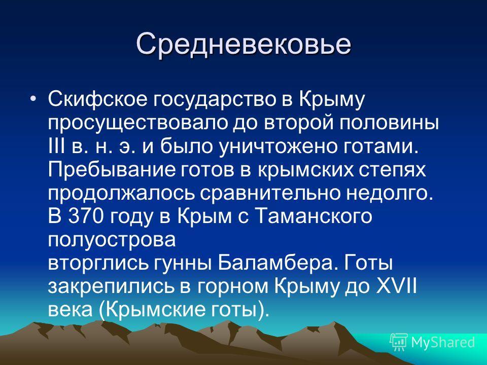 Средневековье Скифское государство в Крыму просуществовало до второй половины III в. н. э. и было уничтожено готами. Пребывание готов в крымских степях продолжалось сравнительно недолго. В 370 году в Крым с Таманского полуострова вторглись гунны Бала