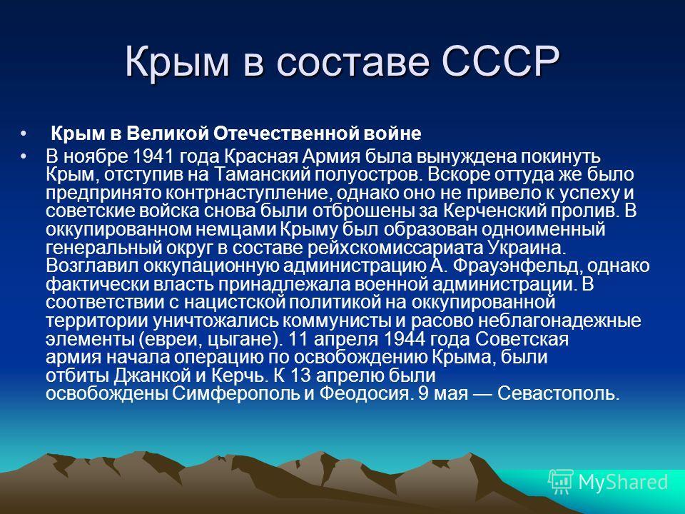 Крым в составе СССР Крым в Великой Отечественной войне В ноябре 1941 года Красная Армия была вынуждена покинуть Крым, отступив на Таманский полуостров. Вскоре оттуда же было предпринято контрнаступление, однако оно не привело к успеху и советские вой