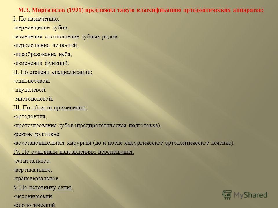 М. З. Миргазизов (1991) предложил такую классификацию ортодонтических аппаратов : І. По назначению : - перемещение зубов, - изменения соотношение зубных рядов, - перемещение челюстей, - преобразование неба, - изменения функций. ІІ. По степени специал