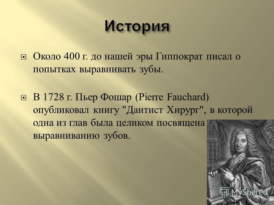 Около 400 г. до нашей эры Гиппократ писал о попытках выравнивать зубы. В 1728 г. Пьер Фошар (Pierre Fauchard) опубликовал книгу  Дантист Хирург , в которой одна из глав была целиком посвящена выравниванию зубов.