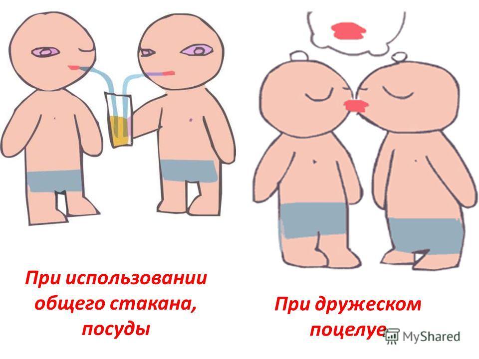 При использовании общего стакана, посуды При дружеском поцелуе