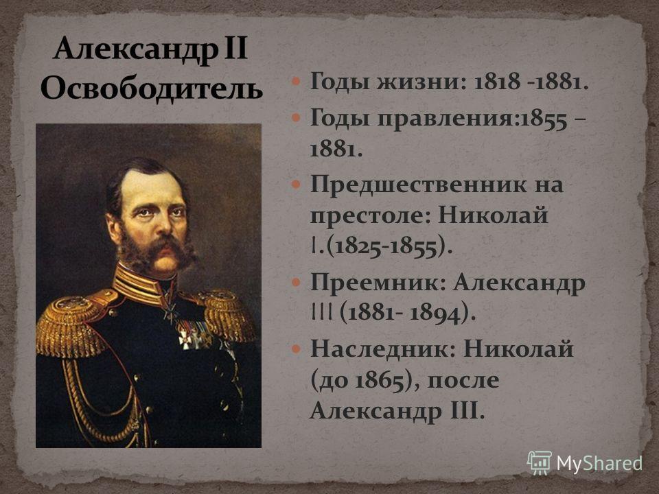 Годы жизни: 1818 -1881. Годы правления:1855 – 1881. Предшественник на престоле: Николай I.(1825-1855). Преемник: Александр III (1881- 1894). Наследник: Николай (до 1865), после Александр III.