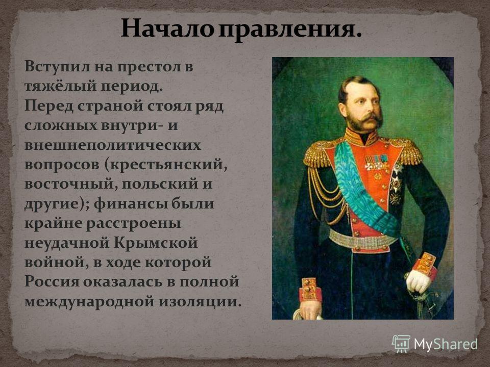 Вступил на престол в тяжёлый период. Перед страной стоял ряд сложных внутри- и внешнеполитических вопросов (крестьянский, восточный, польский и другие); финансы были крайне расстроены неудачной Крымской войной, в ходе которой Россия оказалась в полно