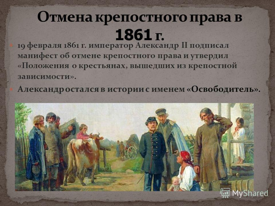 19 февраля 1861 г. император Александр II подписал манифест об отмене крепостного права и утвердил «Положения о крестьянах, вышедших из крепостной зависимости». Александр остался в истории с именем «Освободитель».