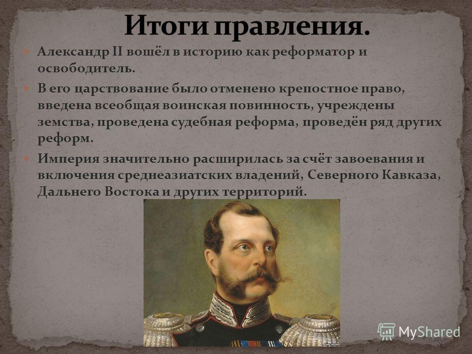 Александр II вошёл в историю как реформатор и освободитель. В его царствование было отменено крепостное право, введена всеобщая воинская повинность, учреждены земства, проведена судебная реформа, проведён ряд других реформ. Империя значительно расшир