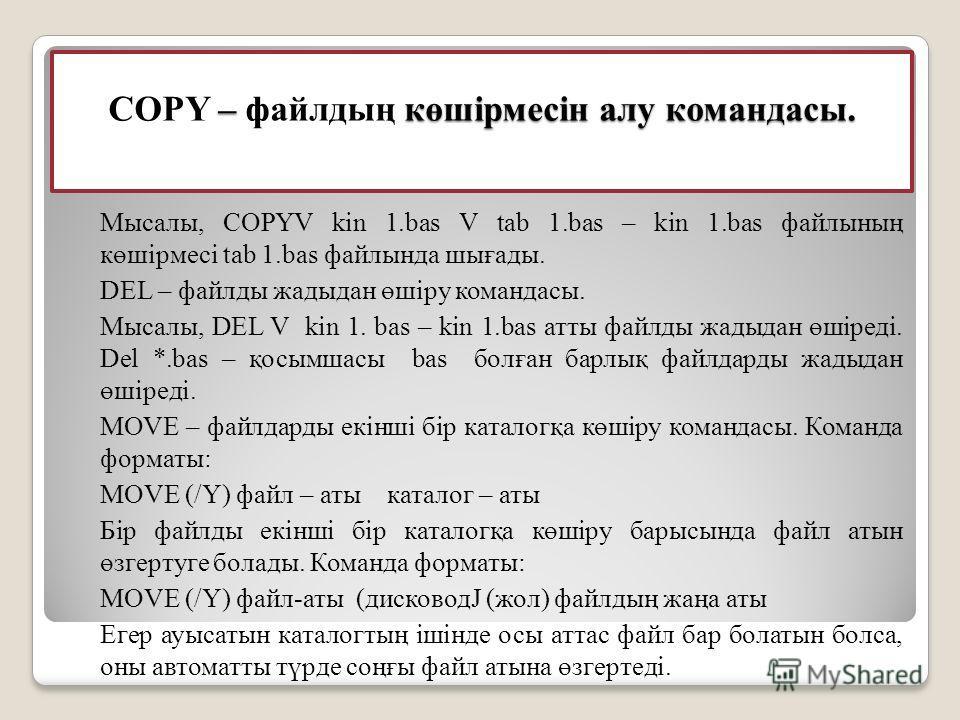 – көшiрмесiн алу командасы. COPY – файлдың көшiрмесiн алу командасы. Мысалы, COPYV kin 1.bas V tab 1.bas – kin 1.bas файлының көшiрмесi tab 1.bas файлында шығады. DEL – файлды жадыдан өшiру командасы. Мысалы, DEL V kin 1. bas – kin 1.bas атты файлды
