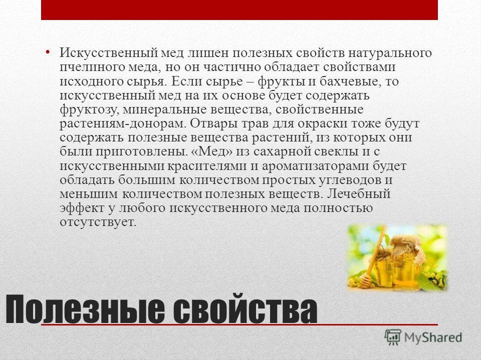 Полезные свойства Искусственный мед лишен полезных свойств натурального пчелиного меда, но он частично обладает свойствами исходного сырья. Если сырье – фрукты и бахчевые, то искусственный мед на их основе будет содержать фруктозу, минеральные вещест