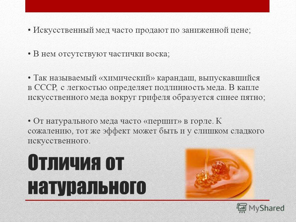 Отличия от натурального Искусственный мед часто продают по заниженной цене; В нем отсутствуют частички воска; Так называемый «химический» карандаш, выпускавшийся в СССР, с легкостью определяет подлинность меда. В капле искусственного меда вокруг гриф