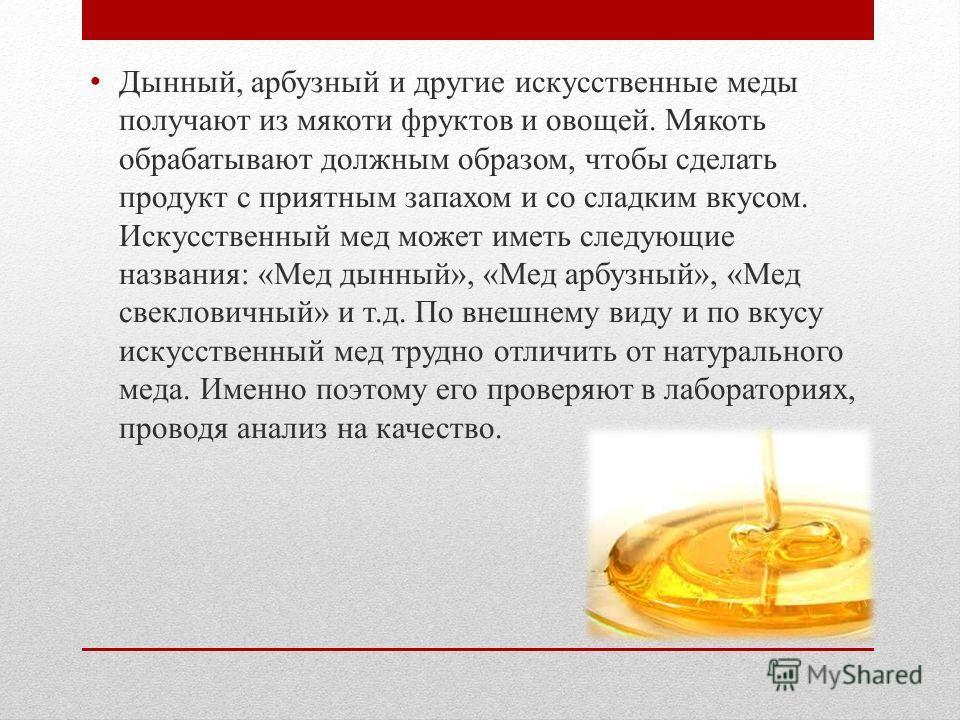 Дынный, арбузный и другие искусственные меды получают из мякоти фруктов и овощей. Мякоть обрабатывают должным образом, чтобы сделать продукт с приятным запахом и со сладким вкусом. Искусственный мед может иметь следующие названия: «Мед дынный», «Мед