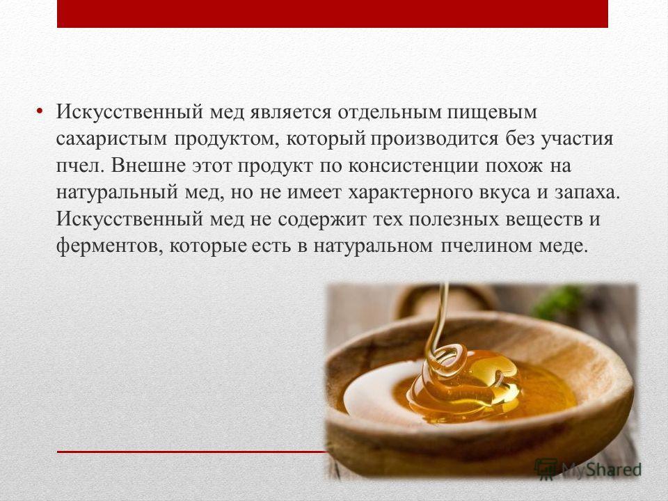 Искусственный мед является отдельным пищевым сахаристым продуктом, который производится без участия пчел. Внешне этот продукт по консистенции похож на натуральный мед, но не имеет характерного вкуса и запаха. Искусственный мед не содержит тех полезны