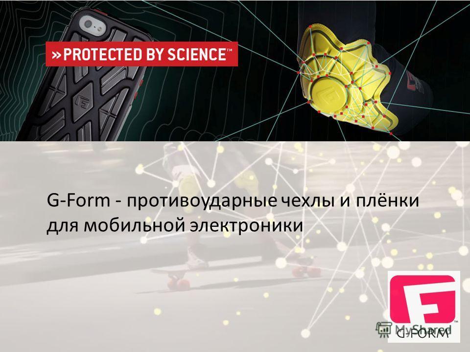 G-Form - противоударные чехлы и плёнки для мобильной электроники