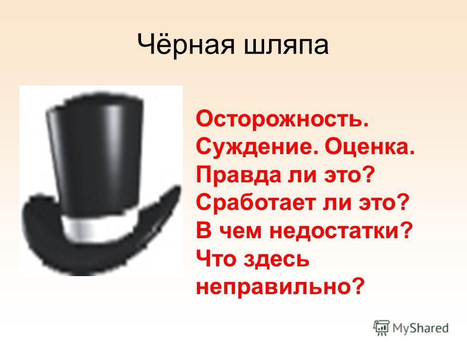 Чёрная шляпа Осторожность. Суждение. Оценка. Правда ли это? Сработает ли это? В чем недостатки? Что здесь неправильно?