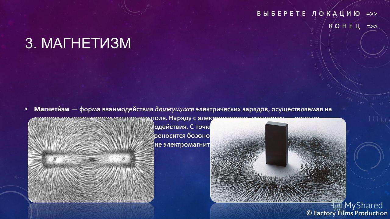 3. МАГНЕТИЗМ Магнети́зм форма взаимодействия движущихся электрических зарядов, осуществляемая на расстоянии посредством магнитного поля. Наряду с электричеством, магнетизм одно из проявлений электромагнитного взаимодействия. С точки зрения квантовой