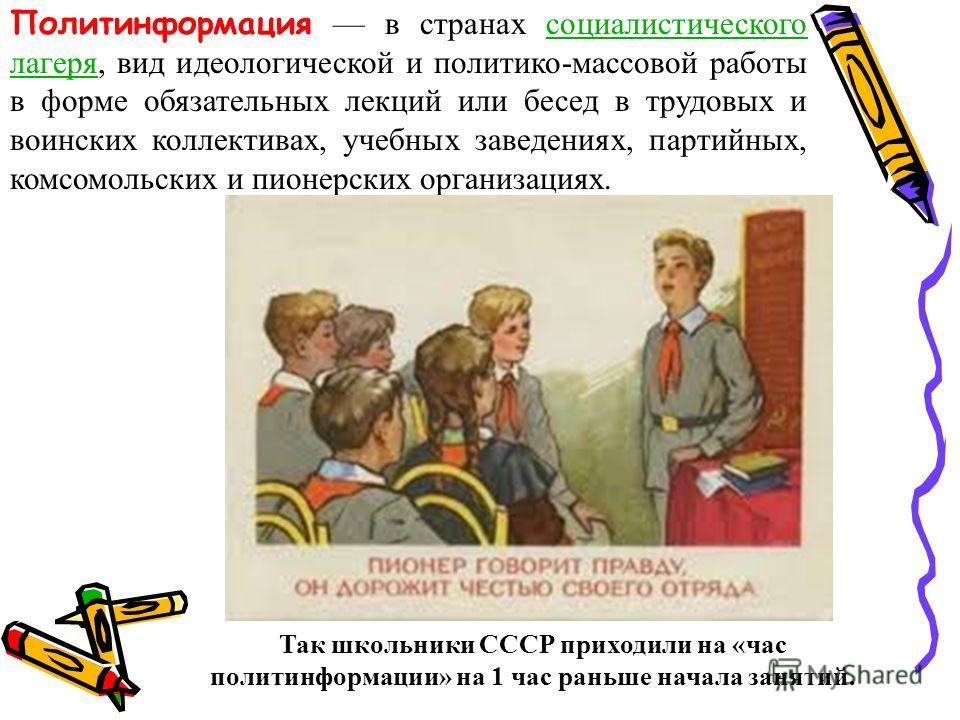 Политинформация в странах социалистического лагеря, вид идеологической и политико-массовой работы в форме обязательных лекций или бесед в трудовых и воинских коллективах, учебных заведениях, партийных, комсомольских и пионерских организациях.социалис