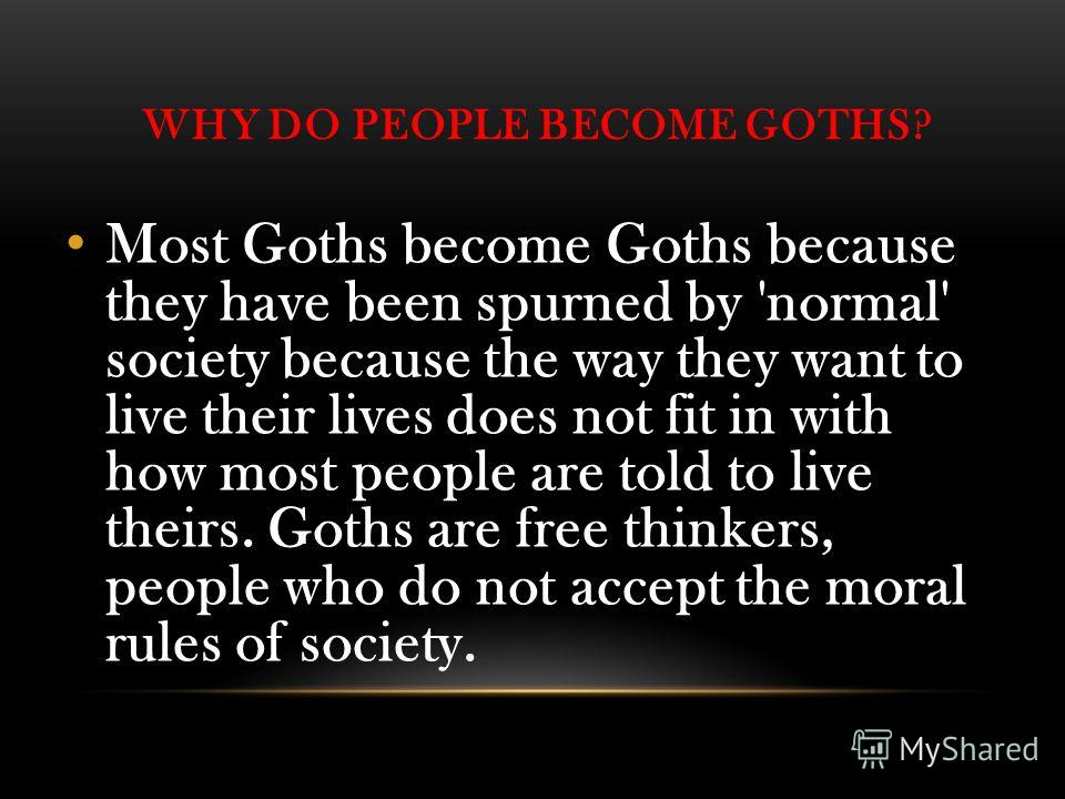 WHY DO PEOPLE BECOME GOTHS? Most Goths become Goths because they have been spurned by 'normal' society because the way they want to live their lives does not fit in with how most people are told to live theirs. Goths are free thinkers, people who do