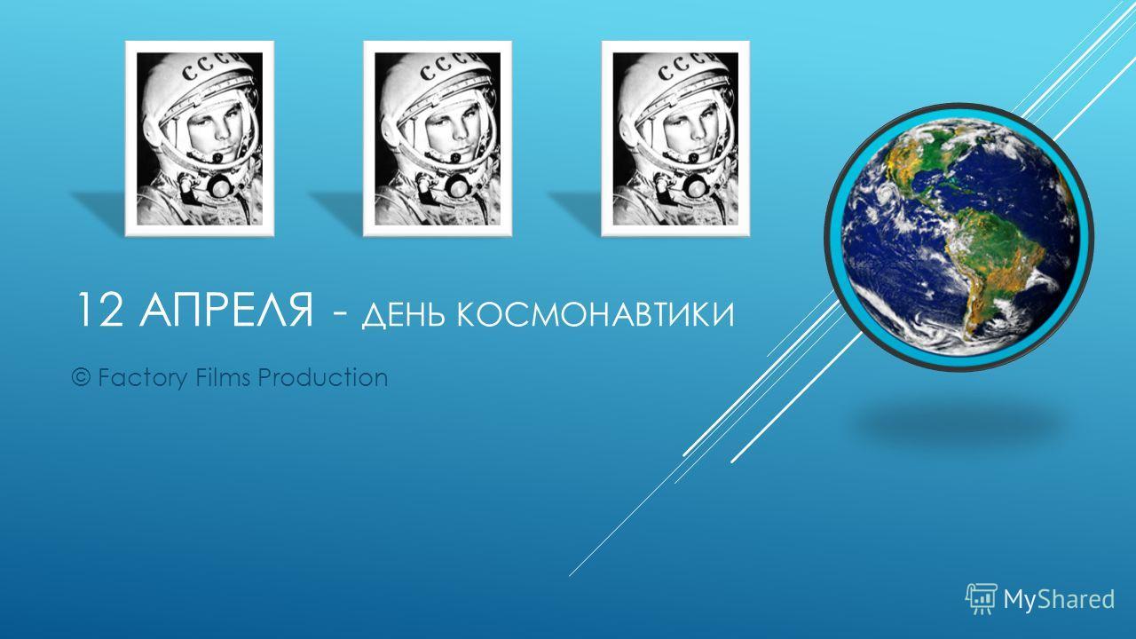 12 АПРЕЛЯ - ДЕНЬ КОСМОНАВТИКИ © Factory Films Production