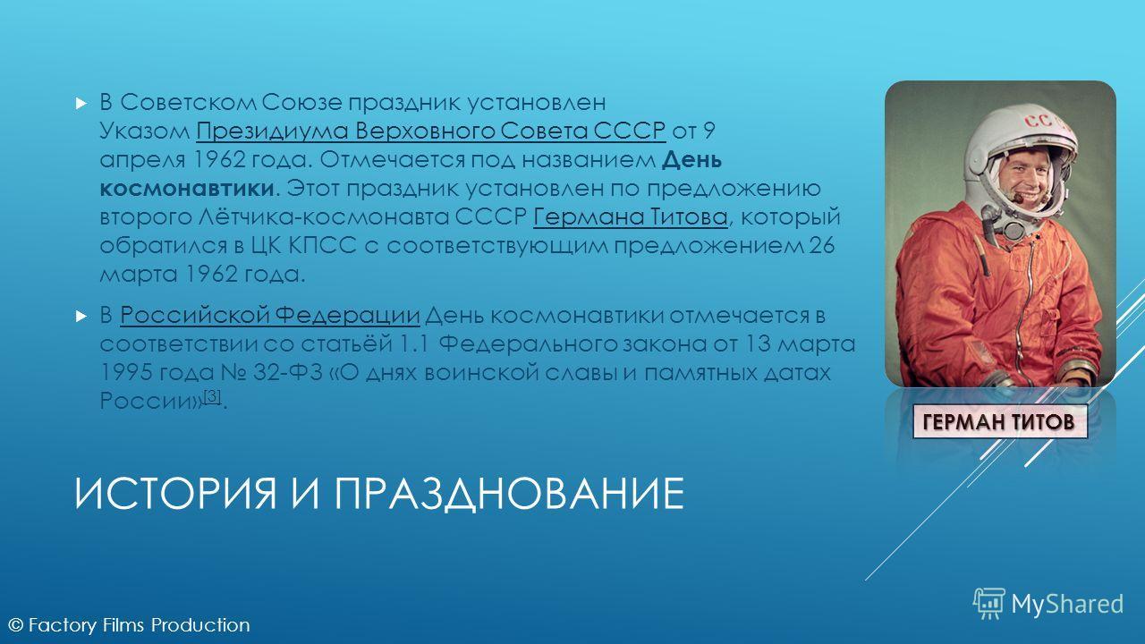 ИСТОРИЯ И ПРАЗДНОВАНИЕ В Советском Союзе праздник установлен Указом Президиума Верховного Совета СССР от 9 апреля 1962 года. Отмечается под названием День космонавтики. Этот праздник установлен по предложению второго Лётчика-космонавта СССР Германа Т