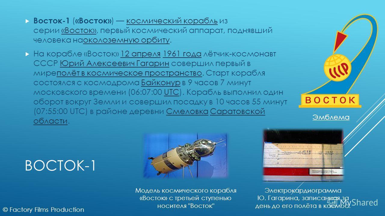 ВОСТОК-1 Восток-1 ( «Восток» ) космический корабль из серии «Восток», первый космический аппарат, поднявший человека наоколоземную орбиту.космический корабль«Восток»околоземную орбиту На корабле «Восток» 12 апреля 1961 года лётчик-космонавт СССР Юрий