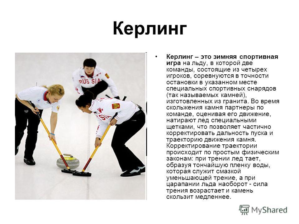 Керлинг Керлинг – это зимняя спортивная игра на льду, в которой две команды, состоящие из четырех игроков, соревнуются в точности остановки в указанном месте специальных спортивных снарядов (так называемых камней), изготовленных из гранита. Во время