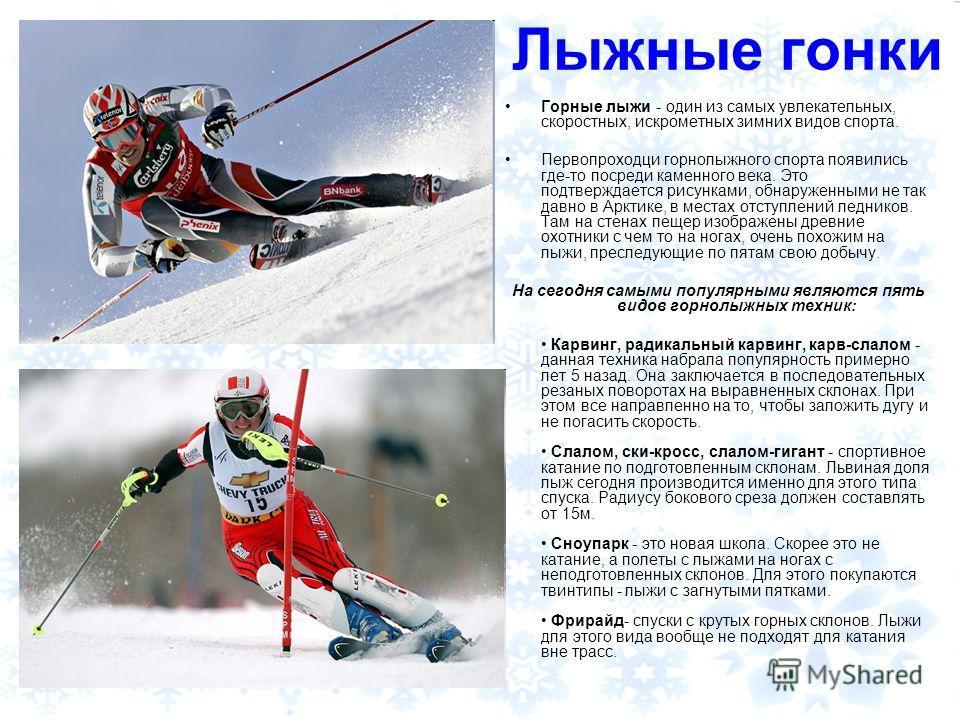 Лыжные гонки Горные лыжи - один из самых увлекательных, скоростных, искрометных зимних видов спорта. Первопроходци горнолыжного спорта появились где-то посреди каменного века. Это подтверждается рисунками, обнаруженными не так давно в Арктике, в мест