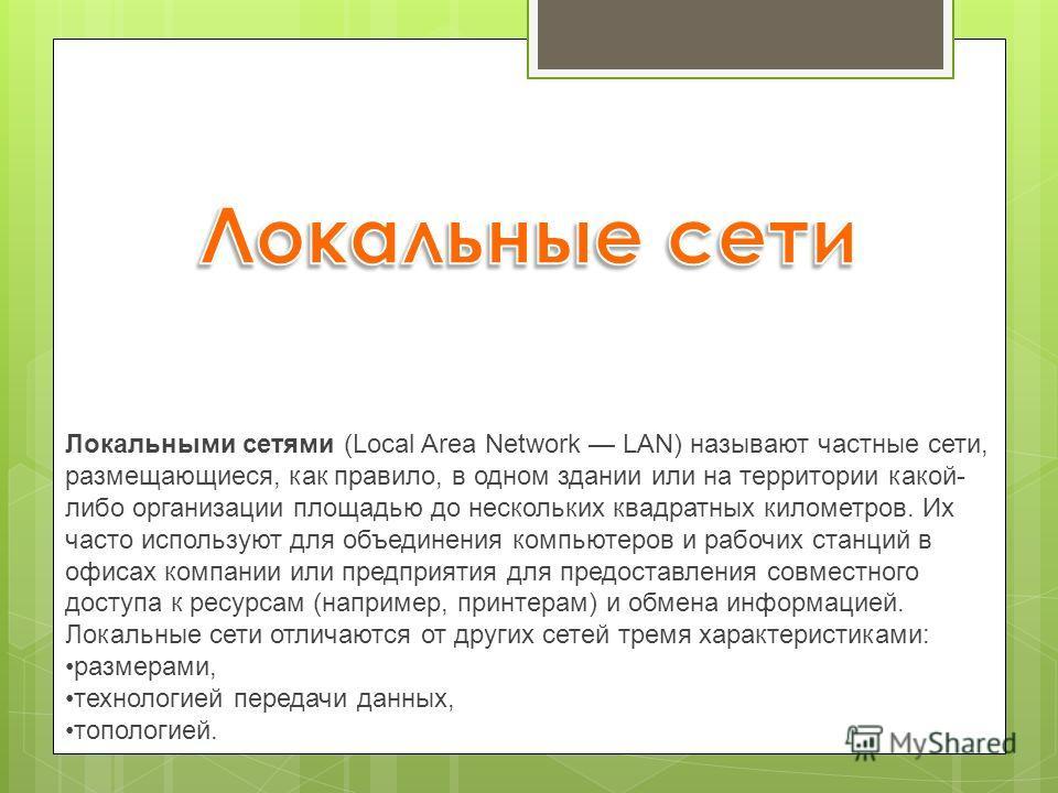 Локальными сетями (Local Area Network LAN) называют частные сети, размещающиеся, как правило, в одном здании или на территории какой- либо организации площадью до нескольких квадратных километров. Их часто используют для объединения компьютеров и раб