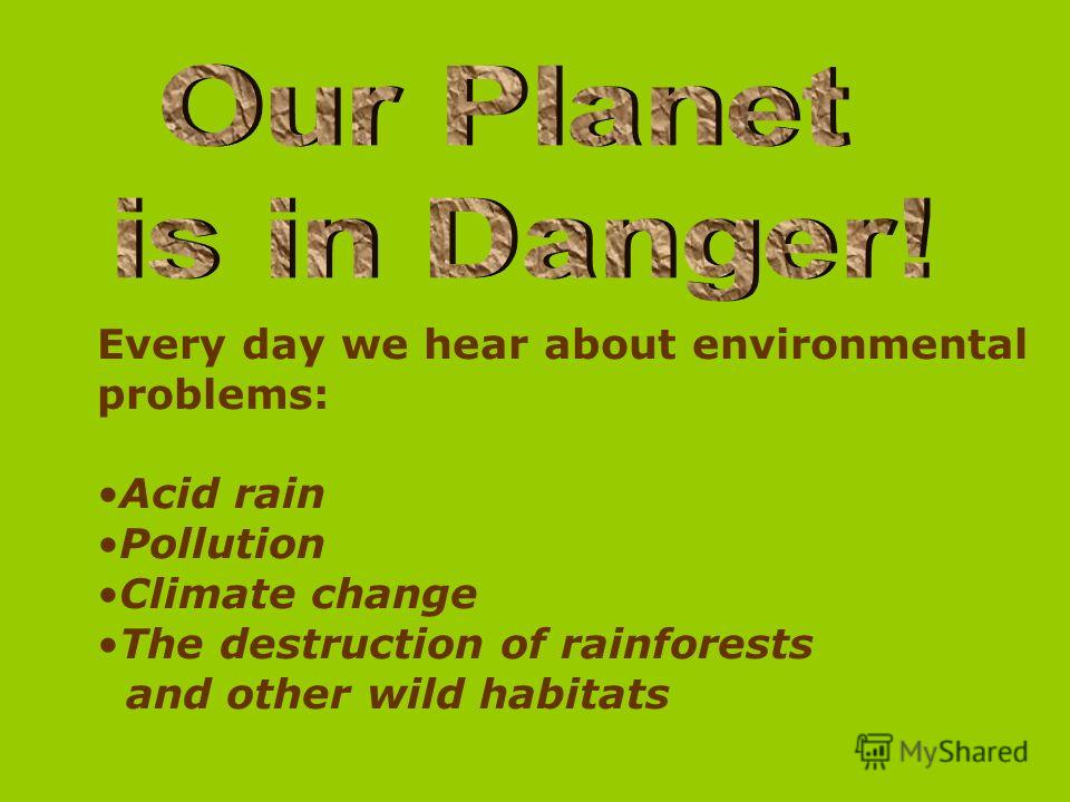 Every day we hear about environmental problems: Acid rain Pollution Climate change The destruction of rainforests and other wild habitats