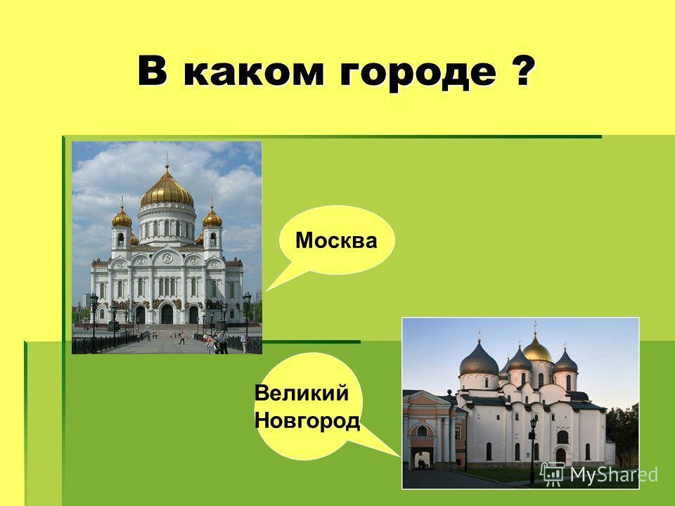В каком городе ? В каком городе ? Москва Великий Новгород