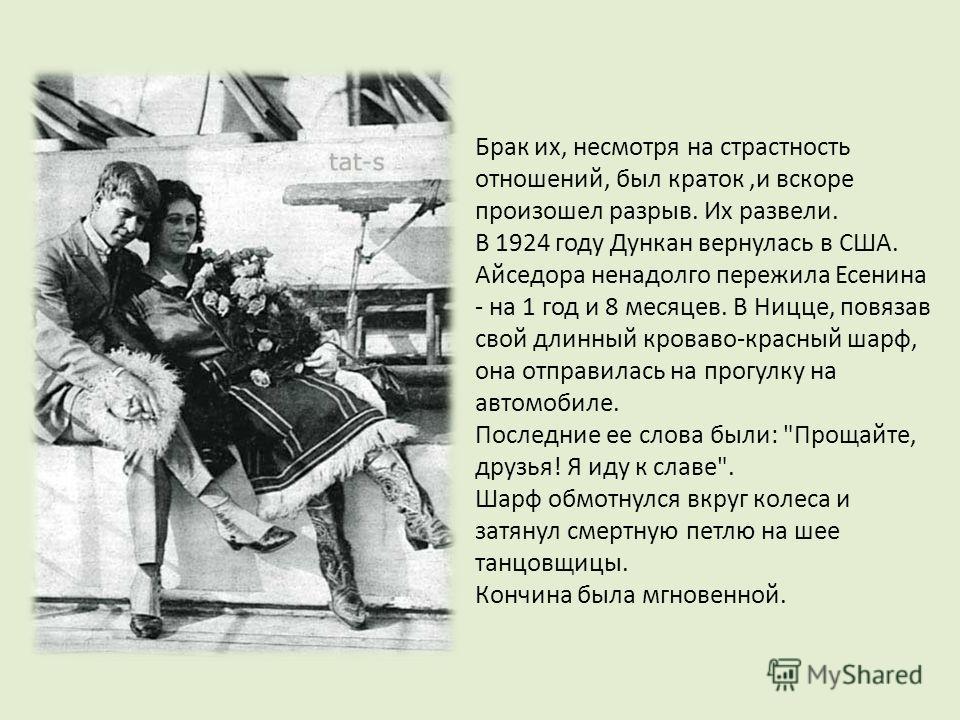 Брак их, несмотря на страстность отношений, был краток,и вскоре произошел разрыв. Их развели. В 1924 году Дункан вернулась в США. Айседора ненадолго пережила Есенина - на 1 год и 8 месяцев. В Ницце, повязав свой длинный кроваво-красный шарф, она отпр
