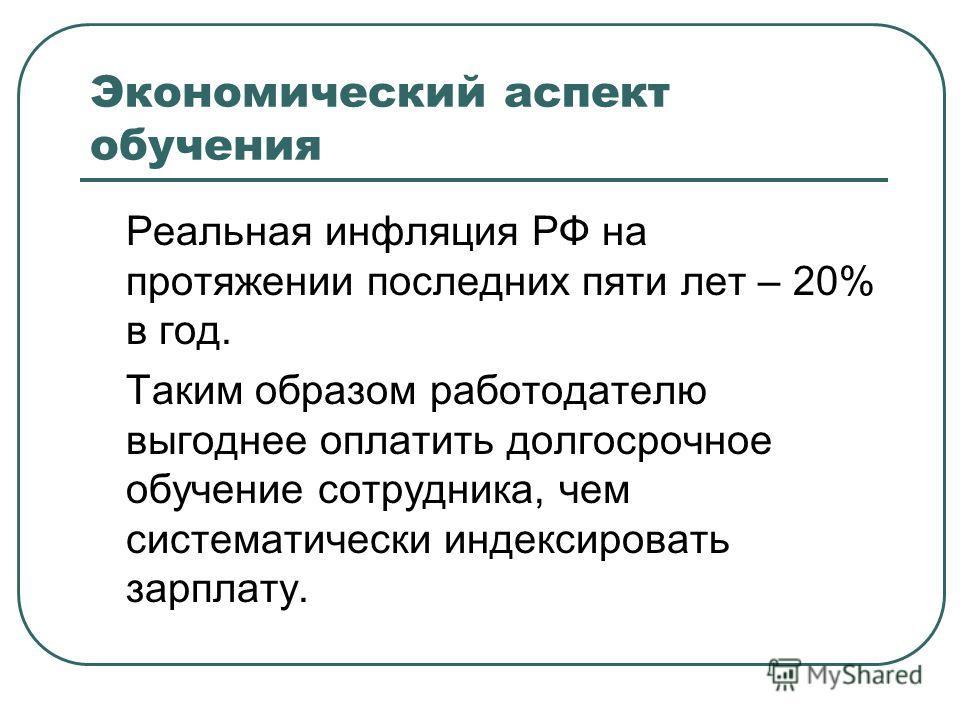 Экономический аспект обучения Реальная инфляция РФ на протяжении последних пяти лет – 20% в год. Таким образом работодателю выгоднее оплатить долгосрочное обучение сотрудника, чем систематически индексировать зарплату.