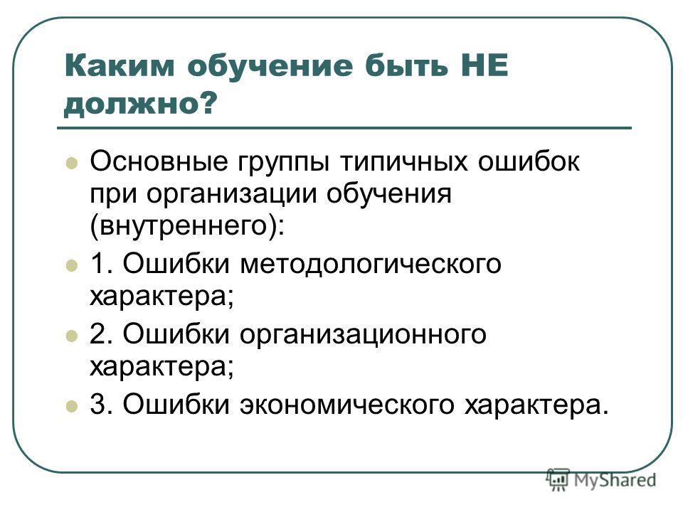 Каким обучение быть НЕ должно? Основные группы типичных ошибок при организации обучения (внутреннего): 1. Ошибки методологического характера; 2. Ошибки организационного характера; 3. Ошибки экономического характера.