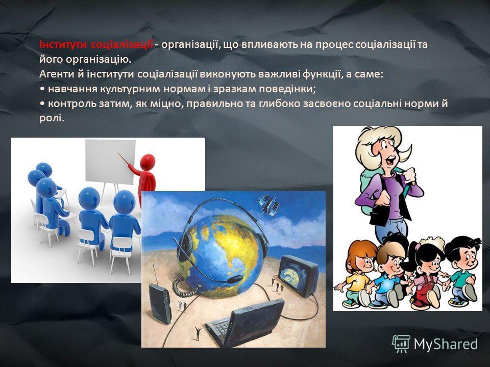 Інститути соціалізації - організації, що впливають на процес соціалізації та його організацію. Агенти й інститути соціалізації виконують важливі функції, а саме: навчання культурним нормам і зразкам поведінки; контроль затим, як міцно, правильно та г