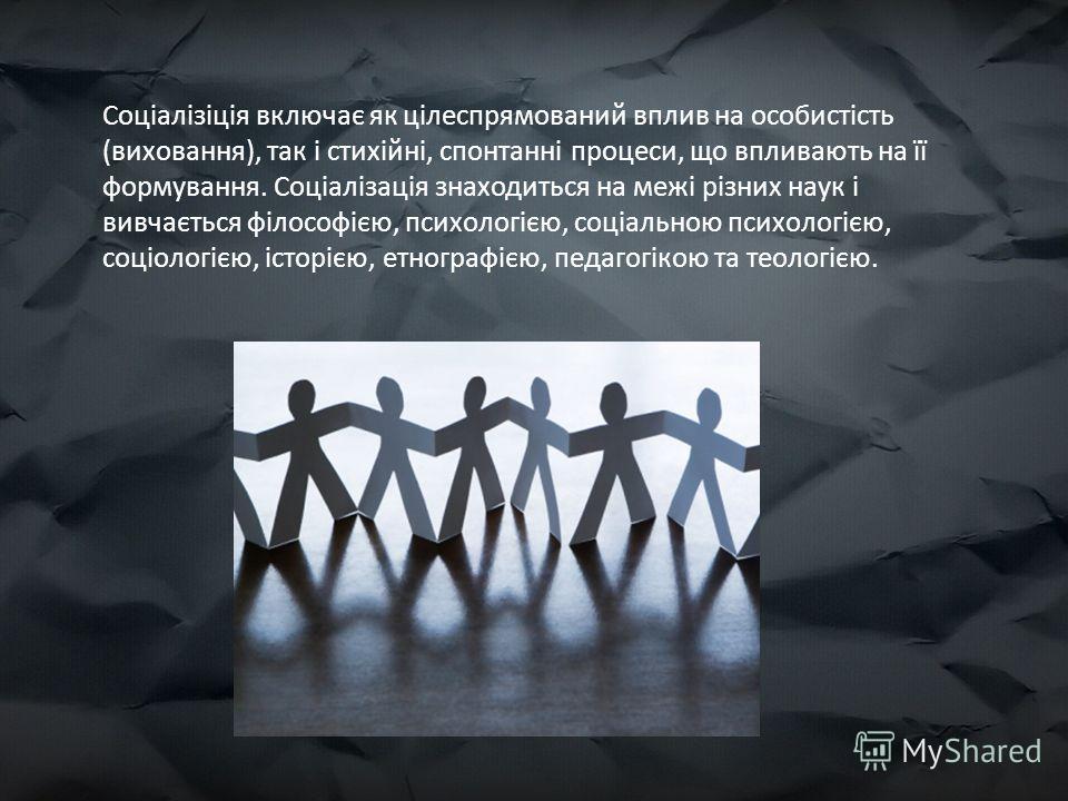 Соціалізіція включає як цілеспрямований вплив на особистість (виховання), так і стихійні, спонтанні процеси, що впливають на її формування. Соціалізація знаходиться на межі різних наук і вивчається філософією, психологією, соціальною психологією, соц