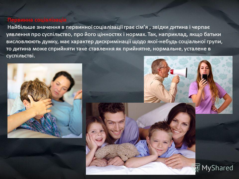 Первинна соціалізація Найбільше значення в первинної соціалізації грає сімя, звідки дитина і черпає уявлення про суспільство, про його цінностях і нормах. Так, наприклад, якщо батьки висловлюють думку, має характер дискримінації щодо якої-небудь соці