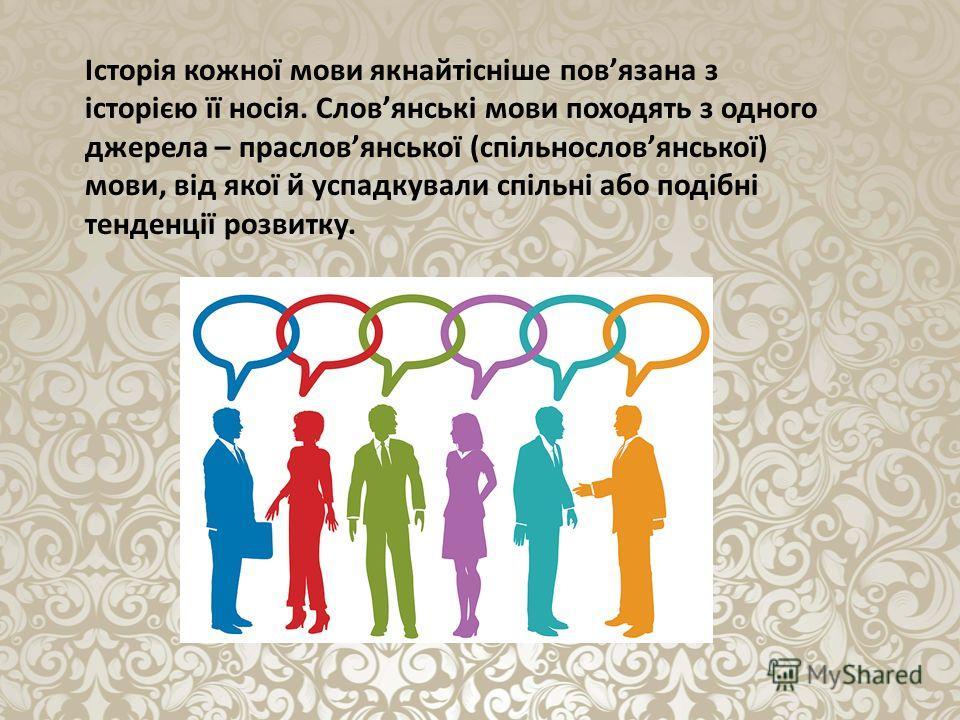 Історія кожної мови якнайтісніше повязана з історією її носія. Словянські мови походять з одного джерела – прасловянської (спільнословянської) мови, від якої й успадкували спільні або подібні тенденції розвитку.