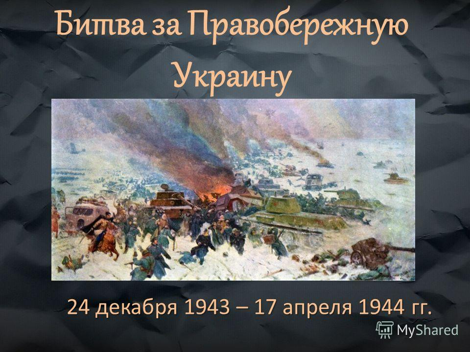 Битва за Правобережную Украину 24 декабря 1943 – 17 апреля 1944 гг.