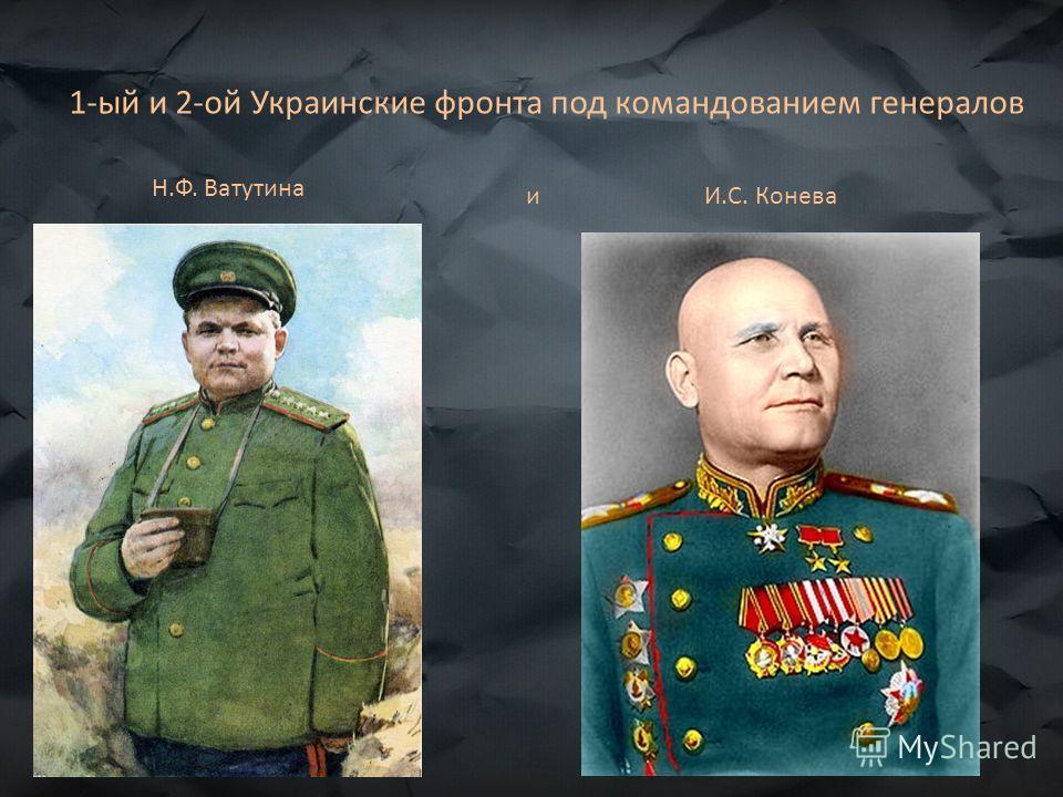 1-ый и 2-ой Украинские фронта под командованием генералов Н.Ф. Ватутина и И.С. Конева