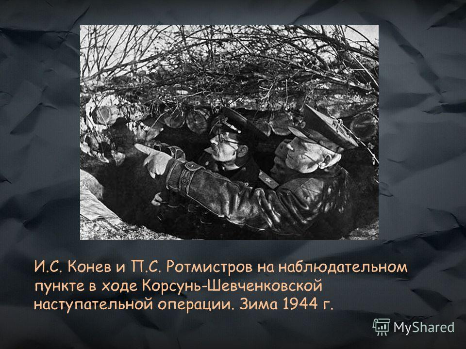 И.С. Конев и П.С. Ротмистров на наблюдательном пункте в ходе Корсунь-Шевченковской наступательной операции. Зима 1944 г.
