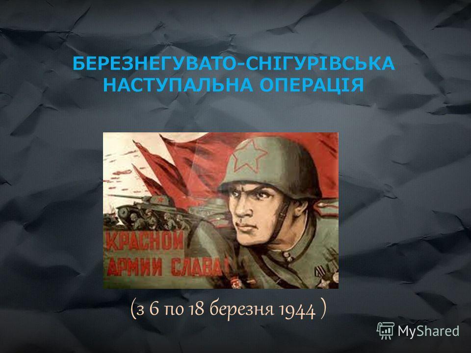 БЕРЕЗНЕГУВАТО-СНІГУРІВСЬКА НАСТУПАЛЬНА ОПЕРАЦІЯ (з 6 по 18 березня 1944 )